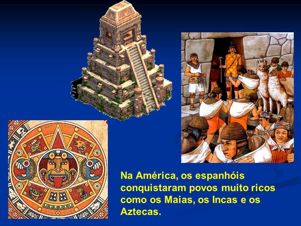 Na América, os espanhóis conquistaram povos muito ricos como os Maias, os Incas e os Aztecas.