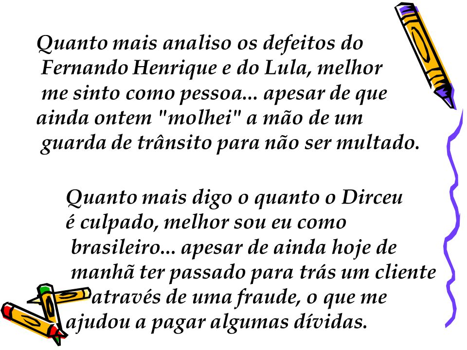 Quanto mais analiso os defeitos do Fernando Henrique e do Lula, melhor me sinto como pessoa... apesar de que ainda ontem