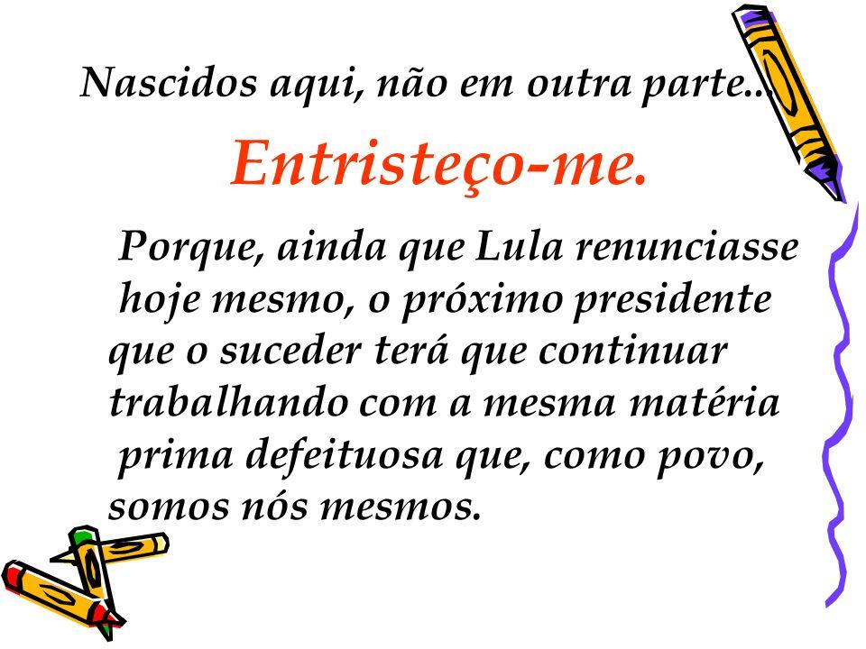 Nascidos aqui, não em outra parte... Entristeço-me. Porque, ainda que Lula renunciasse hoje mesmo, o próximo presidente que o suceder terá que continu