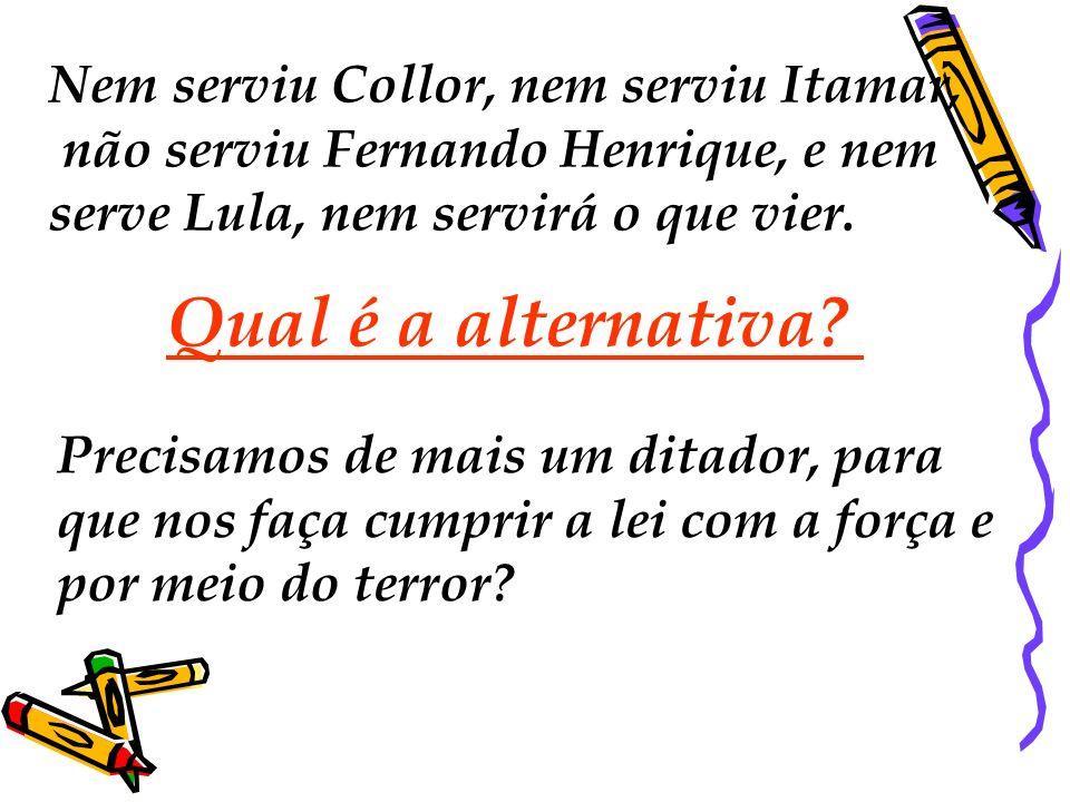 Nem serviu Collor, nem serviu Itamar, não serviu Fernando Henrique, e nem serve Lula, nem servirá o que vier. Qual é a alternativa? Precisamos de mais