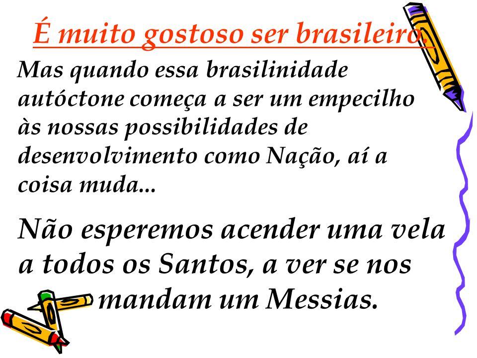É muito gostoso ser brasileiro. Mas quando essa brasilinidade autóctone começa a ser um empecilho às nossas possibilidades de desenvolvimento como Naç