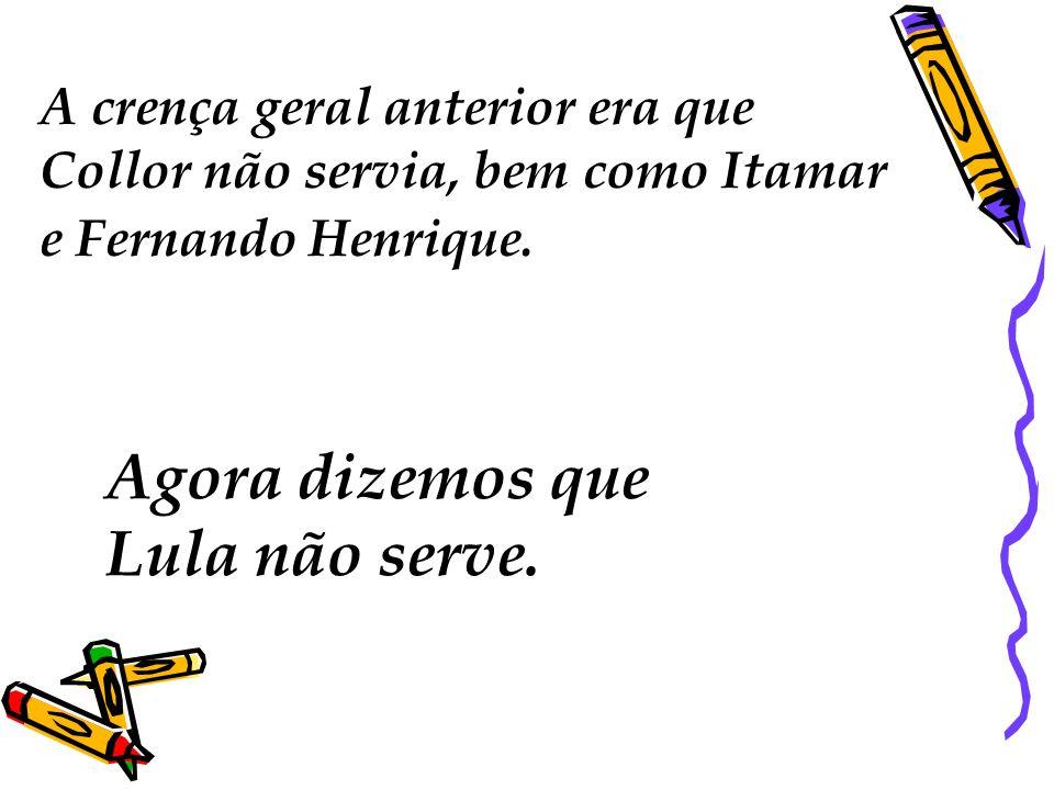 A crença geral anterior era que Collor não servia, bem como Itamar e Fernando Henrique. Agora dizemos que Lula não serve.