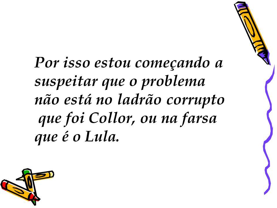 Por isso estou começando a suspeitar que o problema não está no ladrão corrupto que foi Collor, ou na farsa que é o Lula.