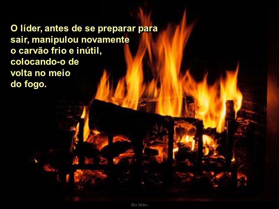 Ria Slides O líder, antes de se preparar para sair, manipulou novamente o carvão frio e inútil, colocando-o de volta no meio do fogo..