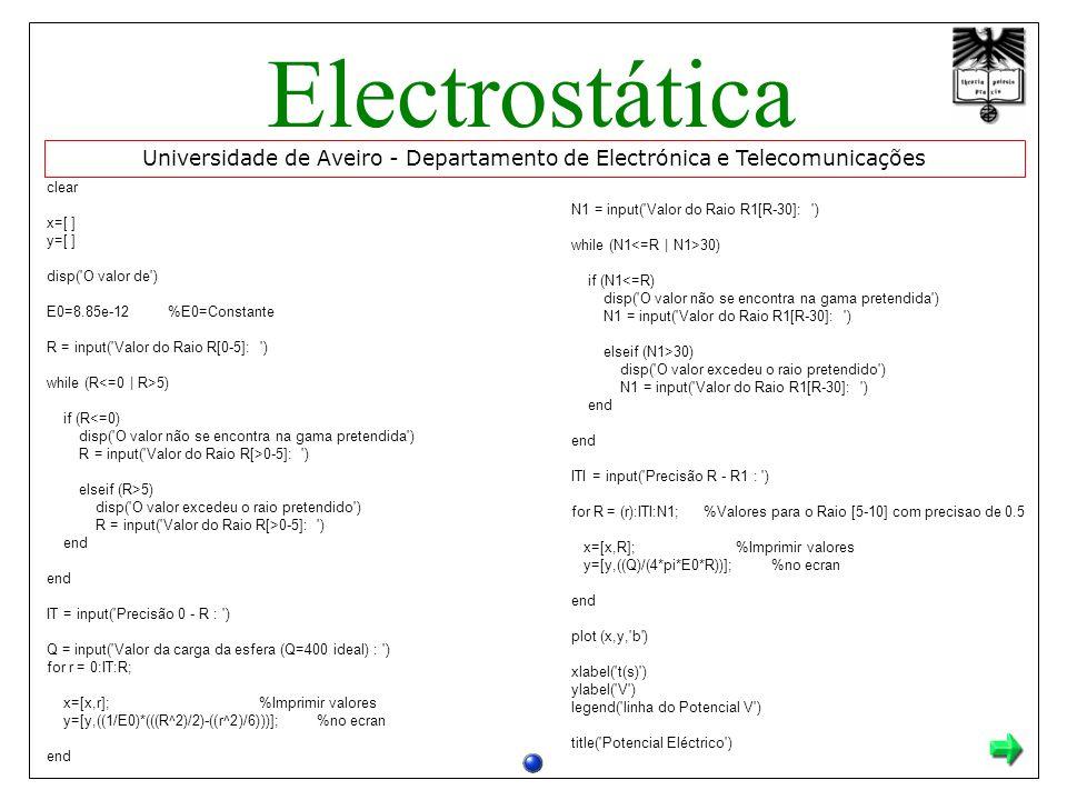 Universidade de Aveiro - Departamento de Electrónica e Telecomunicações Electrostática clear x=[ ] y=[ ] disp( O valor de ) E0=8.85e-12 %E0=Constante R = input( Valor do Raio R[0-5]: ) while (R 5) if (R<=0) disp( O valor não se encontra na gama pretendida ) R = input( Valor do Raio R[>0-5]: ) elseif (R>5) disp( O valor excedeu o raio pretendido ) R = input( Valor do Raio R[>0-5]: ) end end IT = input( Precisão 0 - R : ) Q = input( Valor da carga da esfera (Q=400 ideal) : ) for r = 0:IT:R; x=[x,r]; %Imprimir valores y=[y,((1/E0)*(((R^2)/2)-((r^2)/6)))]; %no ecran end N1 = input( Valor do Raio R1[R-30]: ) while (N1 30) if (N1<=R) disp( O valor não se encontra na gama pretendida ) N1 = input( Valor do Raio R1[R-30]: ) elseif (N1>30) disp( O valor excedeu o raio pretendido ) N1 = input( Valor do Raio R1[R-30]: ) end end ITI = input( Precisão R - R1 : ) for R = (r):ITI:N1; %Valores para o Raio [5-10] com precisao de 0.5 x=[x,R]; %Imprimir valores y=[y,((Q)/(4*pi*E0*R))]; %no ecran end plot (x,y, b ) xlabel( t(s) ) ylabel( V ) legend( linha do Potencial V ) title( Potencial Eléctrico )