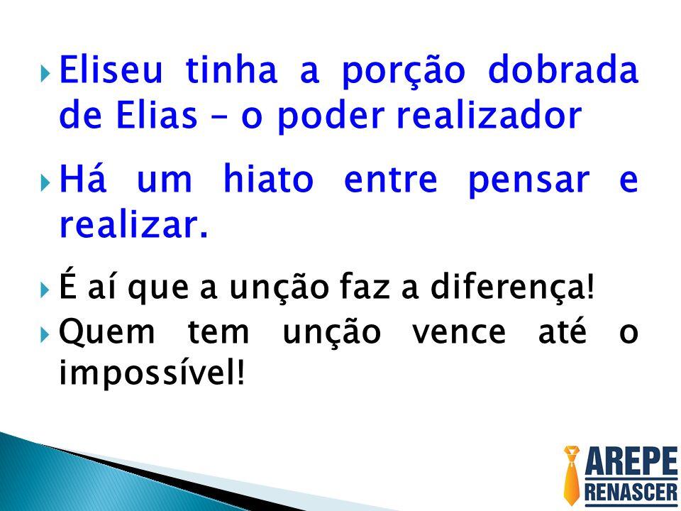 Eliseu tinha a porção dobrada de Elias – o poder realizador Há um hiato entre pensar e realizar. É aí que a unção faz a diferença! Quem tem unção venc