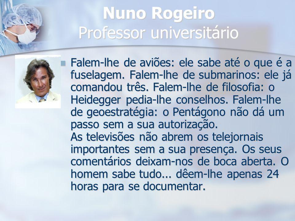 Nuno Rogeiro Professor universitário Falem-lhe de aviões: ele sabe até o que é a fuselagem. Falem-lhe de submarinos: ele já comandou três. Falem-lhe d