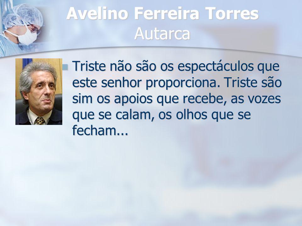 Avelino Ferreira Torres Autarca Triste não são os espectáculos que este senhor proporciona. Triste são sim os apoios que recebe, as vozes que se calam