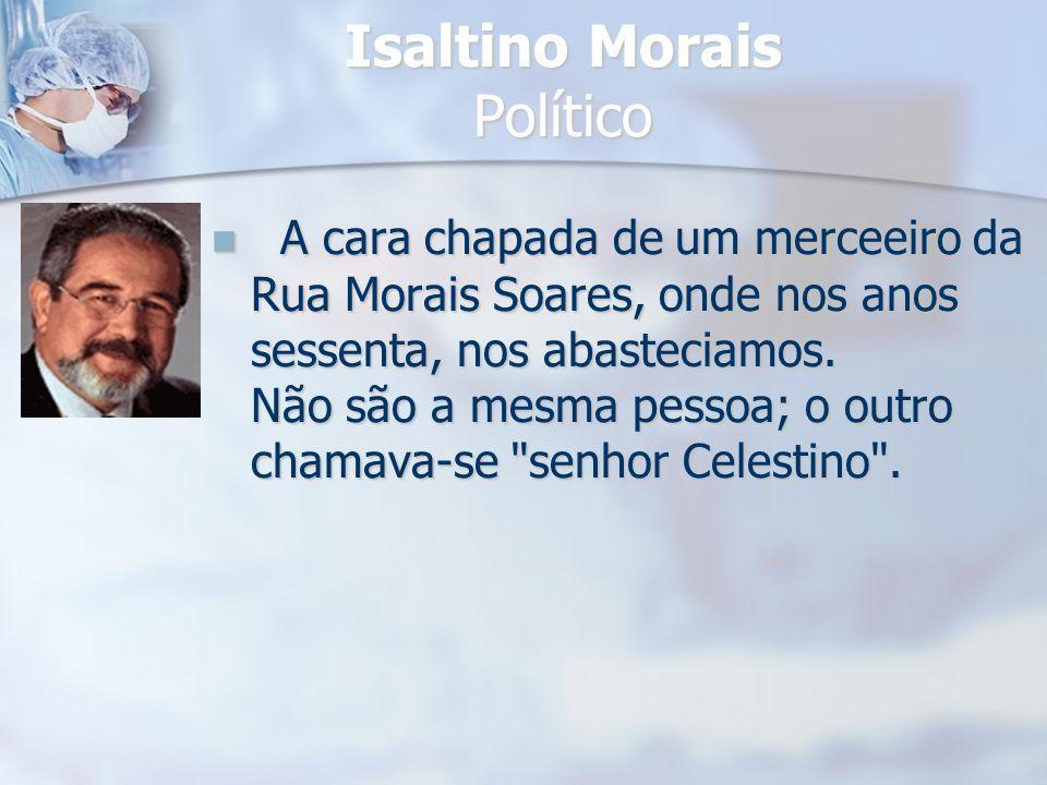 Isaltino Morais Político A cara chapada de um merceeiro da Rua Morais Soares, onde nos anos sessenta, nos abasteciamos. Não são a mesma pessoa; o outr