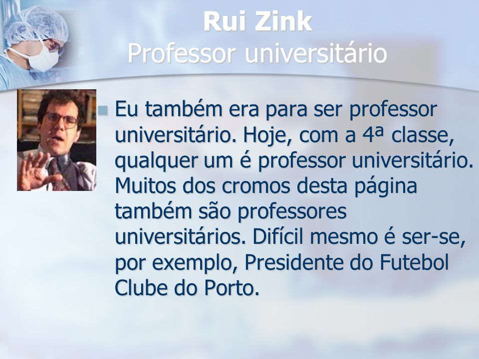 Rui Zink Professor universitário Eu também era para ser professor universitário. Hoje, com a 4ª classe, qualquer um é professor universitário. Muitos