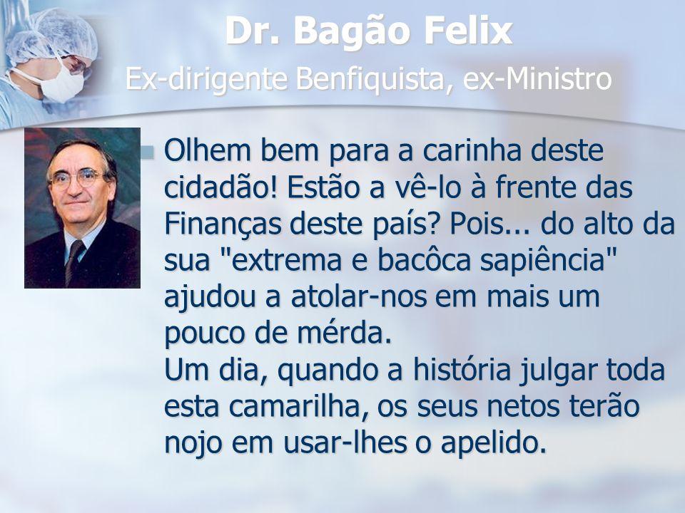 Dr. Bagão Felix Ex-dirigente Benfiquista, ex-Ministro Olhem bem para a carinha deste cidadão! Estão a vê-lo à frente das Finanças deste país? Pois...