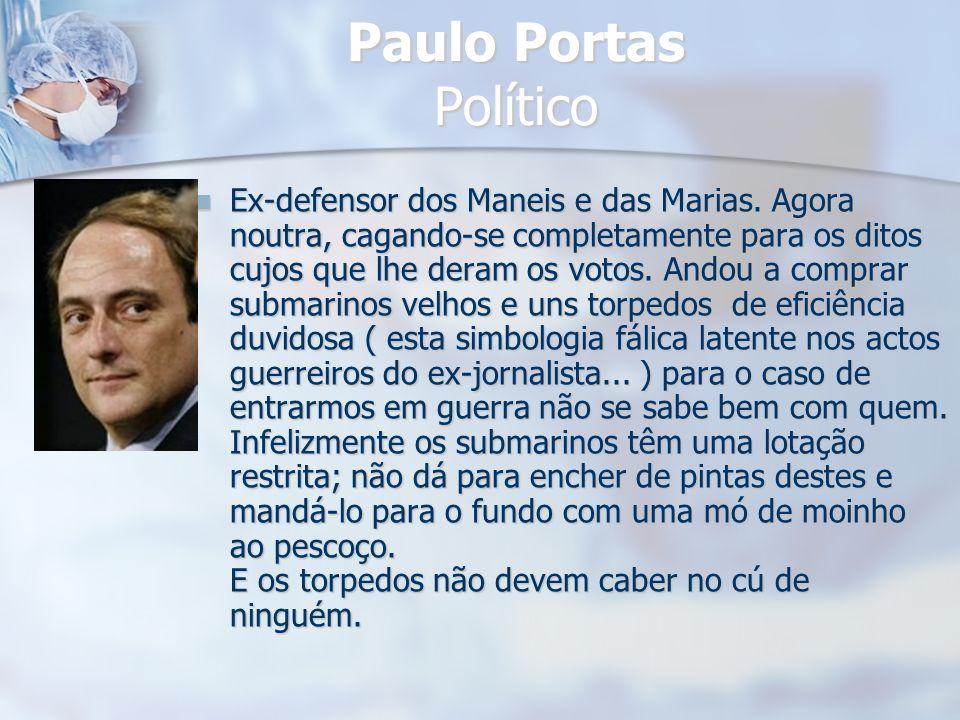 Paulo Portas Político Ex-defensor dos Maneis e das Marias. Agora noutra, cagando-se completamente para os ditos cujos que lhe deram os votos. Andou a