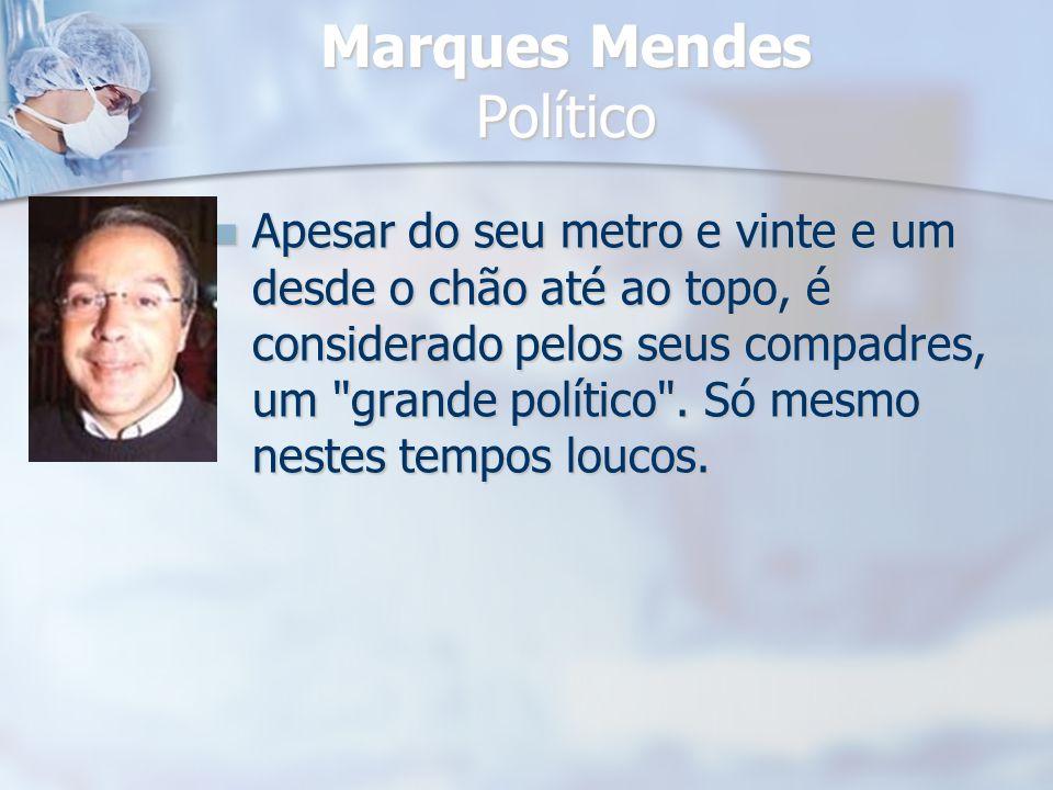 Marques Mendes Político Apesar do seu metro e vinte e um desde o chão até ao topo, é considerado pelos seus compadres, um