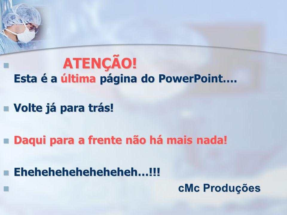 ATENÇÃO! Esta é a última página do PowerPoint…. ATENÇÃO! Esta é a última página do PowerPoint…. Volte já para trás! Volte já para trás! Daqui para a f