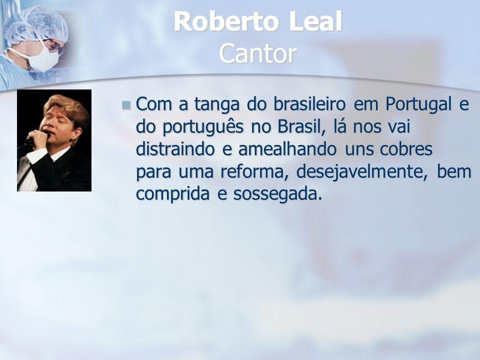 Roberto Leal Cantor Com a tanga do brasileiro em Portugal e do português no Brasil, lá nos vai distraindo e amealhando uns cobres para uma reforma, de