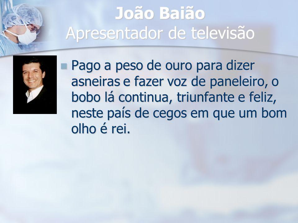 João Baião Apresentador de televisão Pago a peso de ouro para dizer asneiras e fazer voz de paneleiro, o bobo lá continua, triunfante e feliz, neste p