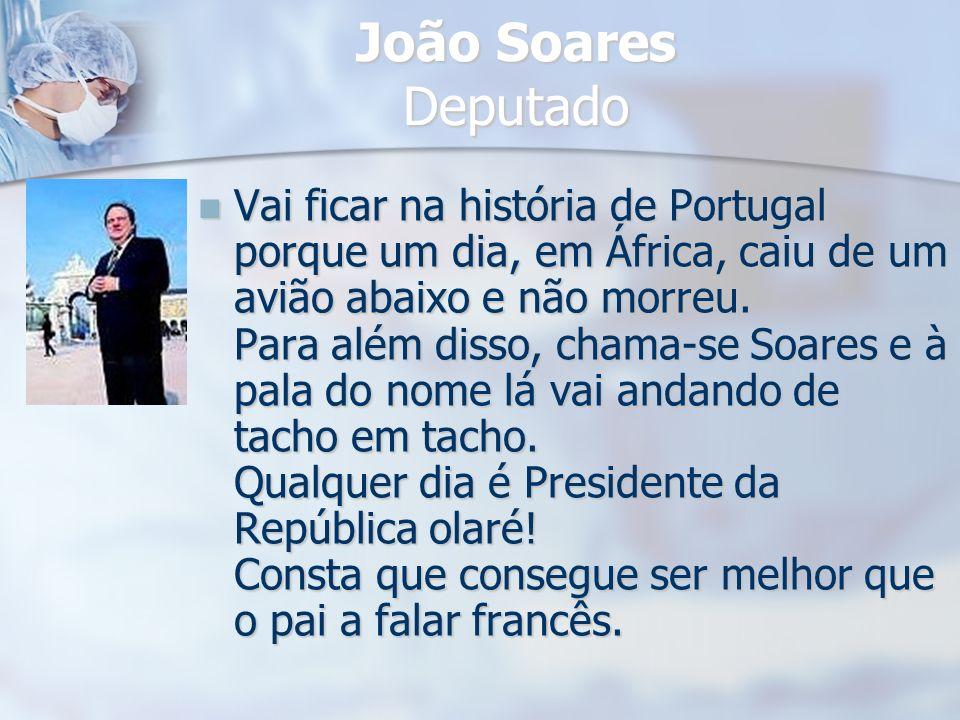 João Soares Deputado Vai ficar na história de Portugal porque um dia, em África, caiu de um avião abaixo e não morreu. Para além disso, chama-se Soare