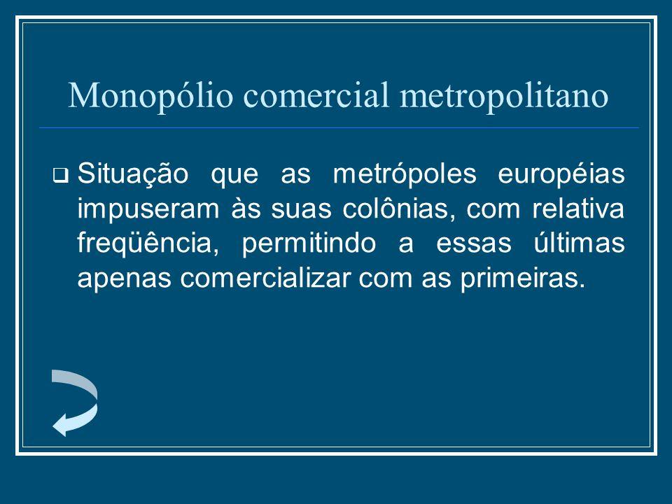 Monopólio comercial metropolitano Situação que as metrópoles européias impuseram às suas colônias, com relativa freqüência, permitindo a essas últimas