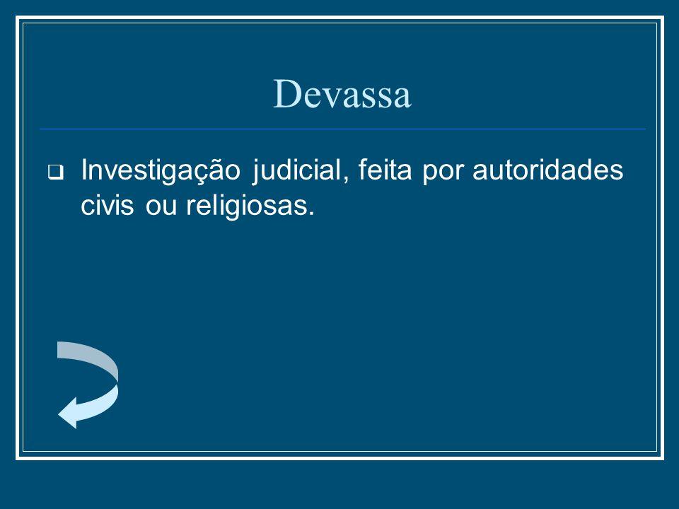 Devassa Investigação judicial, feita por autoridades civis ou religiosas.