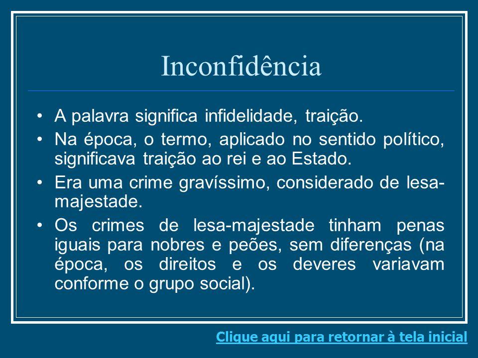 Inconfidência A palavra significa infidelidade, traição. Na época, o termo, aplicado no sentido político, significava traição ao rei e ao Estado. Era
