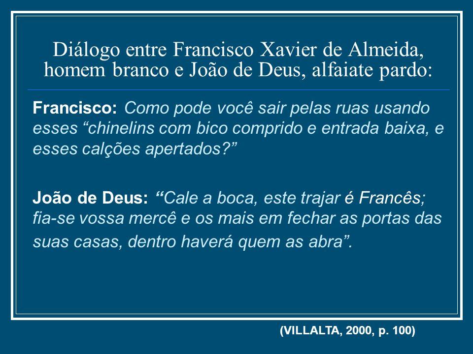 Diálogo entre Francisco Xavier de Almeida, homem branco e João de Deus, alfaiate pardo: Francisco: Como pode você sair pelas ruas usando esses chineli