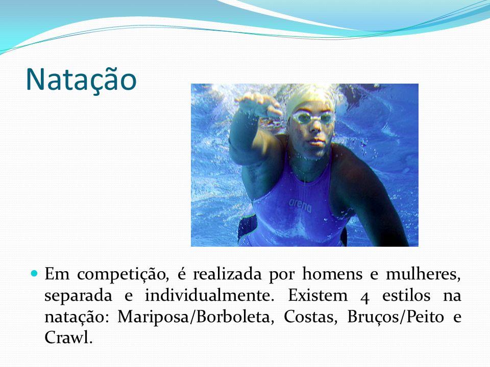 Natação Em competição, é realizada por homens e mulheres, separada e individualmente. Existem 4 estilos na natação: Mariposa/Borboleta, Costas, Bruços