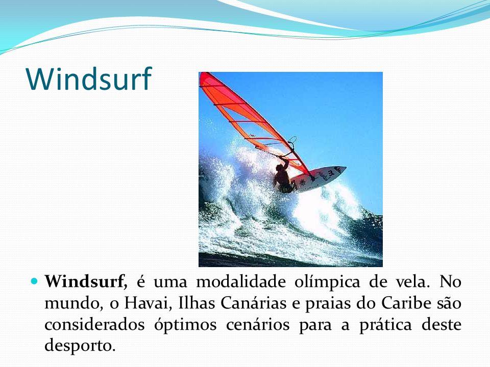 Windsurf Windsurf, é uma modalidade olímpica de vela. No mundo, o Havai, Ilhas Canárias e praias do Caribe são considerados óptimos cenários para a pr
