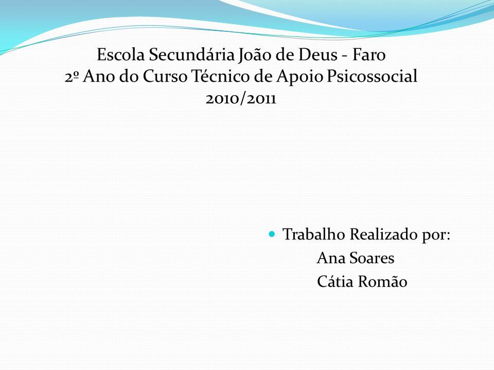 Trabalho Realizado por: Ana Soares Cátia Romão Escola Secundária João de Deus - Faro 2º Ano do Curso Técnico de Apoio Psicossocial 2010/2011