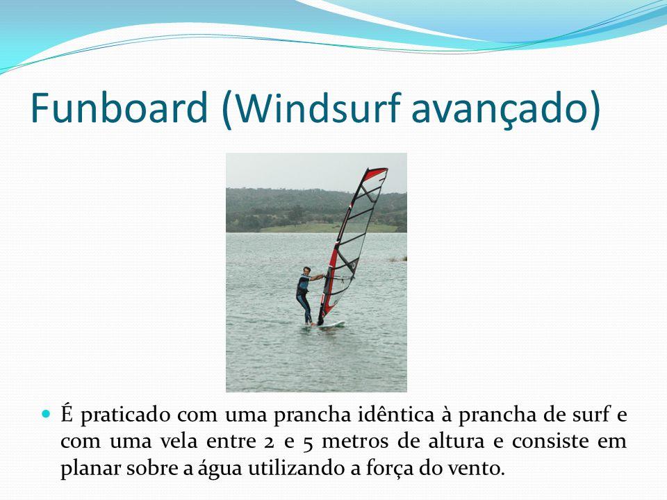 Funboard ( Windsurf avançado) É praticado com uma prancha idêntica à prancha de surf e com uma vela entre 2 e 5 metros de altura e consiste em planar