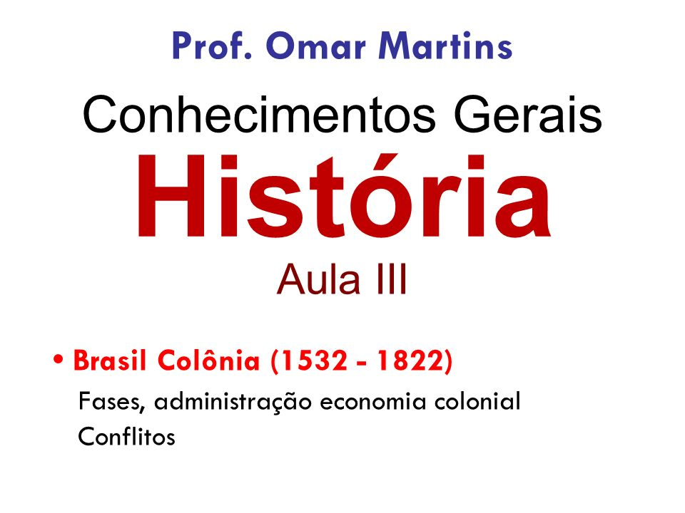 História Aula III Brasil Colônia (1532 - 1822) Fases, administração economia colonial Conflitos Prof.