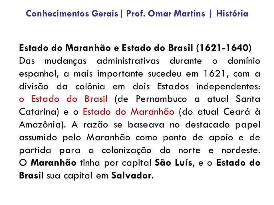 Estado do Maranhão e Estado do Brasil (1621-1640) Das mudanças administrativas durante o domínio espanhol, a mais importante sucedeu em 1621, com a divisão da colônia em dois Estados independentes: o Estado do Brasil (de Pernambuco a atual Santa Catarina) e o Estado do Maranhão (do atual Ceará à Amazônia).