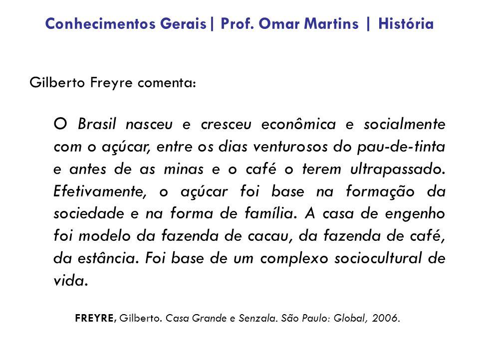 Gilberto Freyre comenta: O Brasil nasceu e cresceu econômica e socialmente com o açúcar, entre os dias venturosos do pau-de-tinta e antes de as minas e o café o terem ultrapassado.