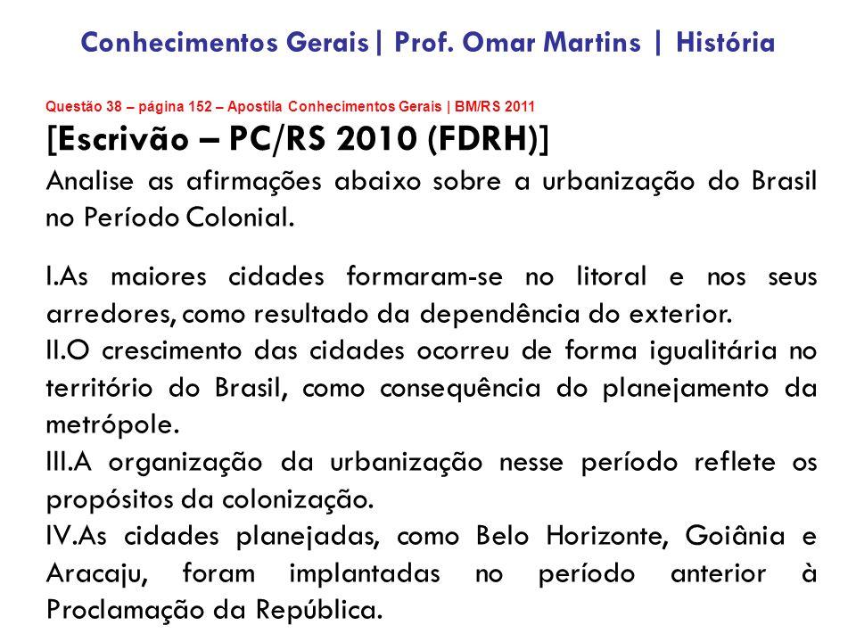 Questão 38 – página 152 – Apostila Conhecimentos Gerais | BM/RS 2011 [Escrivão – PC/RS 2010 (FDRH)] Analise as afirmações abaixo sobre a urbanização do Brasil no Período Colonial.