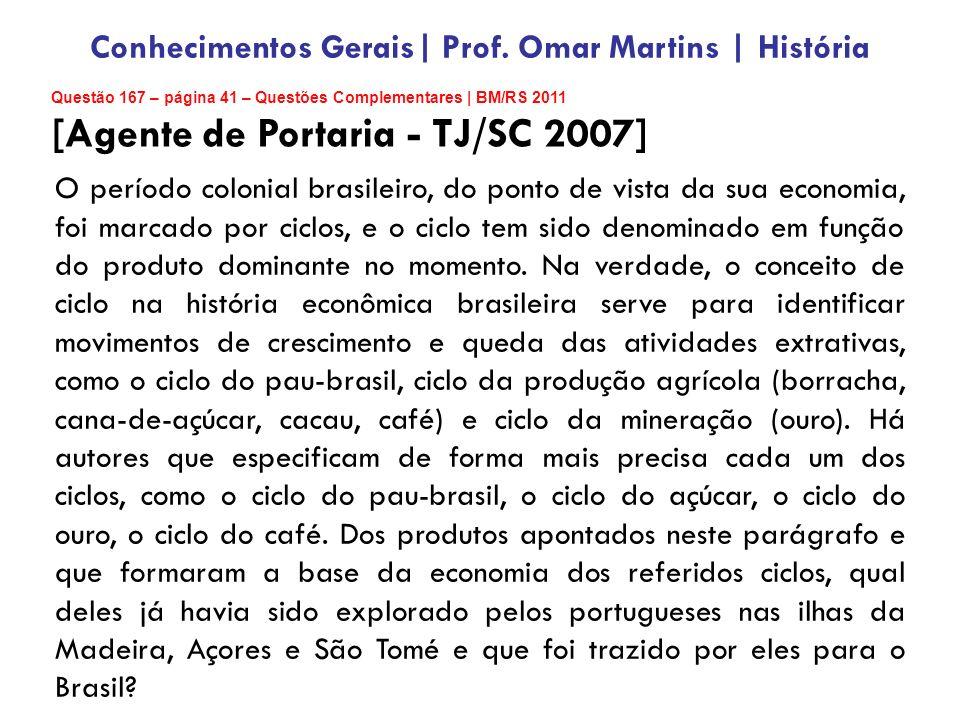 Questão 167 – página 41 – Questões Complementares | BM/RS 2011 [Agente de Portaria - TJ/SC 2007] O período colonial brasileiro, do ponto de vista da sua economia, foi marcado por ciclos, e o ciclo tem sido denominado em função do produto dominante no momento.