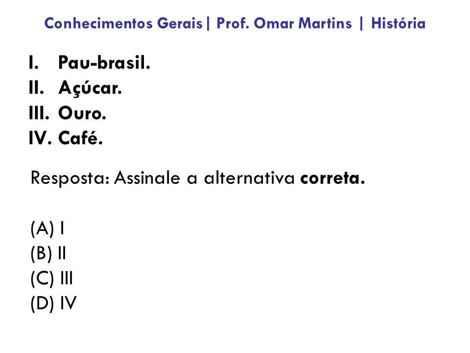 I.Pau-brasil.II.Açúcar. III.Ouro. IV.Café. Resposta: Assinale a alternativa correta.