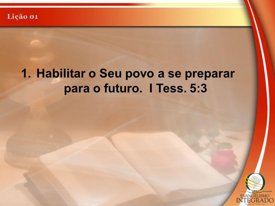 1.Habilitar o Seu povo a se preparar para o futuro. I Tess. 5:3