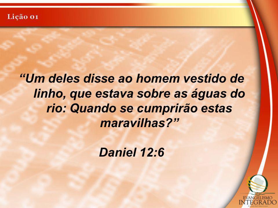 Um deles disse ao homem vestido de linho, que estava sobre as águas do rio: Quando se cumprirão estas maravilhas? Daniel 12:6
