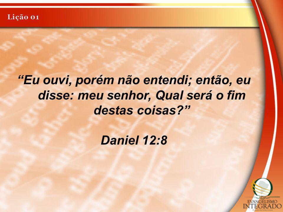 Eu ouvi, porém não entendi; então, eu disse: meu senhor, Qual será o fim destas coisas? Daniel 12:8