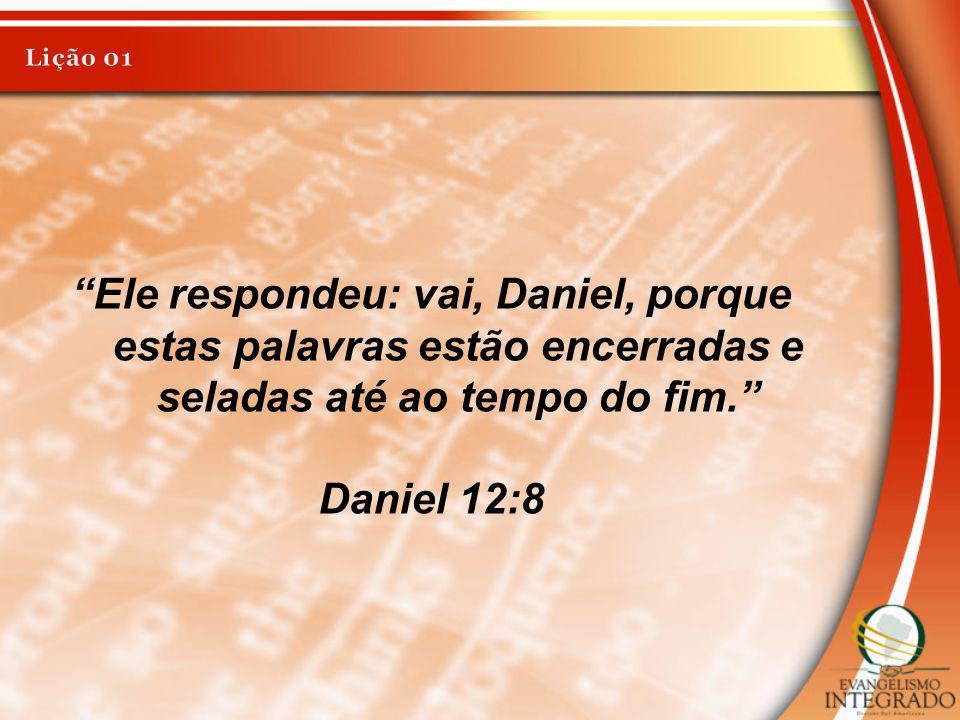 Ele respondeu: vai, Daniel, porque estas palavras estão encerradas e seladas até ao tempo do fim. Daniel 12:8