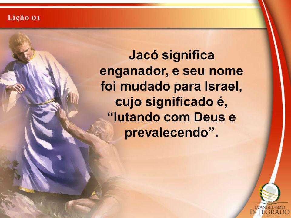 Jacó significa enganador, e seu nome foi mudado para Israel, cujo significado é, lutando com Deus e prevalecendo.