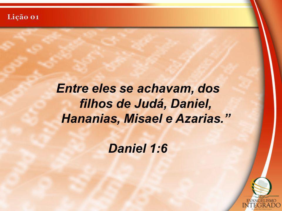 Entre eles se achavam, dos filhos de Judá, Daniel, Hananias, Misael e Azarias. Daniel 1:6