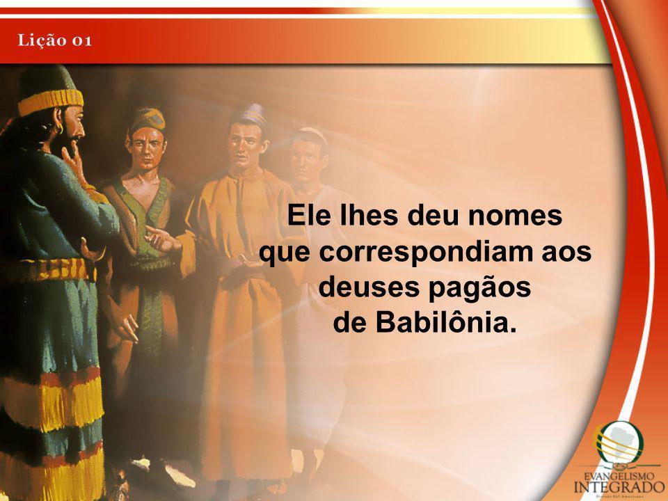 Ele lhes deu nomes que correspondiam aos deuses pagãos de Babilônia.
