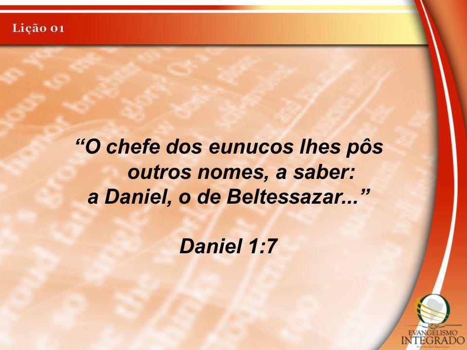 O chefe dos eunucos lhes pôs outros nomes, a saber: a Daniel, o de Beltessazar... Daniel 1:7