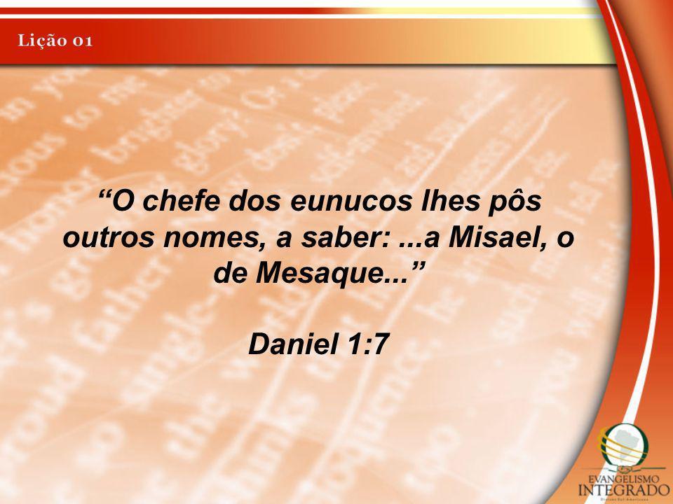 O chefe dos eunucos lhes pôs outros nomes, a saber:...a Misael, o de Mesaque... Daniel 1:7