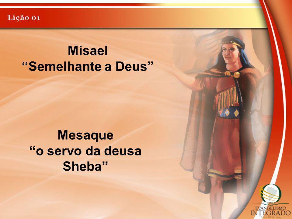 Misael Semelhante a Deus Mesaque o servo da deusa Sheba