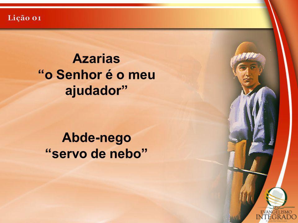 Azarias o Senhor é o meu ajudador Abde-nego servo de nebo
