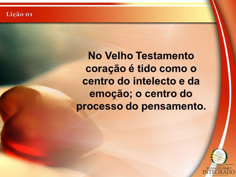 No Velho Testamento coração é tido como o centro do intelecto e da emoção; o centro do processo do pensamento.