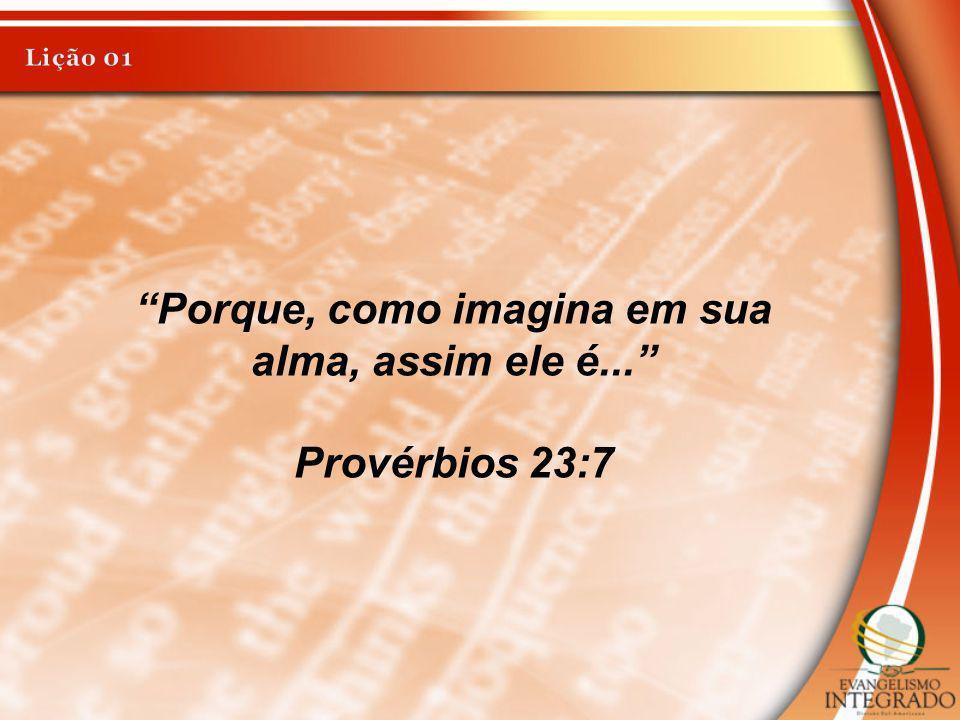 Porque, como imagina em sua alma, assim ele é... Provérbios 23:7