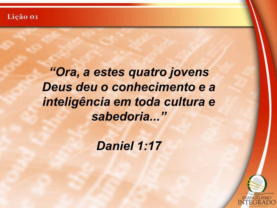 Ora, a estes quatro jovens Deus deu o conhecimento e a inteligência em toda cultura e sabedoria... Daniel 1:17