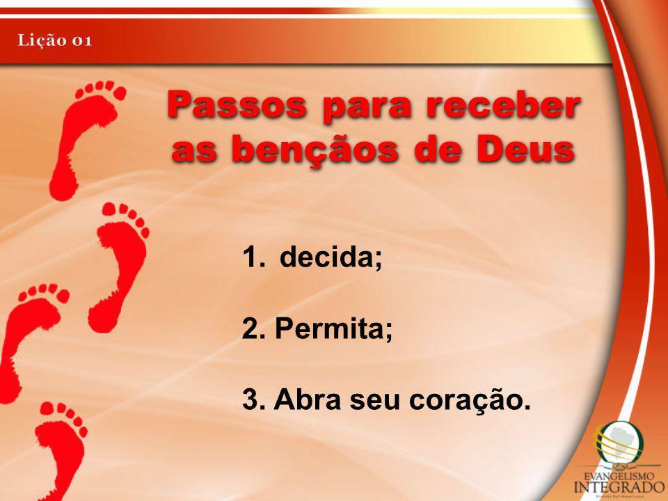 Passos para receber as bençãos de Deus 1.decida; 2. Permita; 3. Abra seu coração.